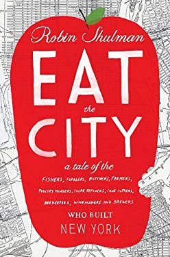 Eat the City: A Tale of the Fishers, Trappers, Hunters, Forages, Slaughterers, Butchers, Farmers, Poultry Minders, Sugar Refiners, C 9780307719058