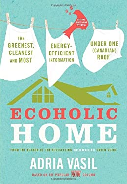 Ecoholic Home: The Greenest, Cleanest and Most Energy-Efficient Information Under One (Canadian) Roof 9780307357144