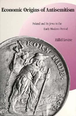 Economic Origins of Antisemitism: Poland and Its Jews in the Early Modern Period 9780300052480