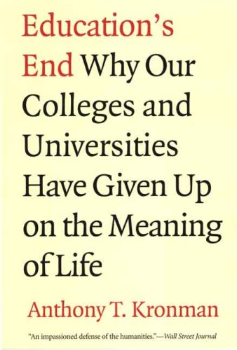 Education's End: Why Our Colleges and Universities Have Given Up on the Meaning of Life 9780300143140