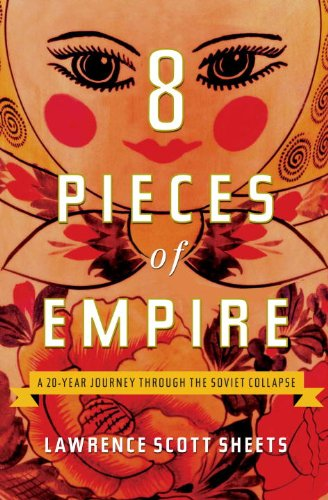 Eight Pieces of Empire: A 20-Year Journey Through the Soviet Collapse 9780307395825