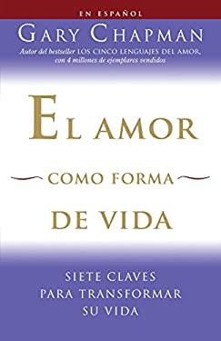 El Amor Como Forma de Vida: Siete Claves Para Transformar su Vida 9780307454577