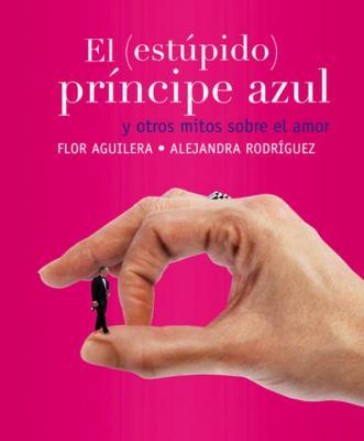 El (Estupido) Principe Azul: Y Otros Mitos Sobre el Amor 9780307392602