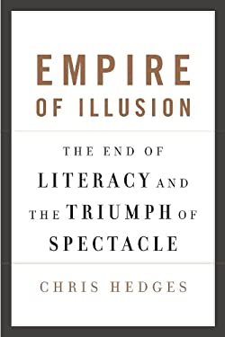Empire of Illusion: The End of Literacy and the Triumph of Spectacle 9780307398468