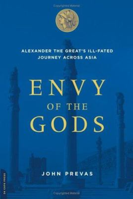 Envy of the Gods: Alexander the Great's Ill-Fated Journey Across Asia 9780306814426