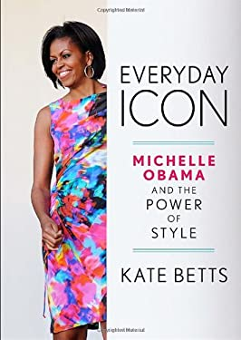 Everyday Icon: Michelle Obama and the Power of Style - Betts, Kate