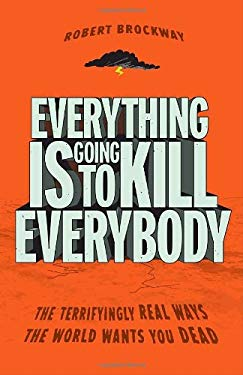Everything Is Going to Kill Everybody: The Terrifyingly Real Ways the World Wants You Dead 9780307464347