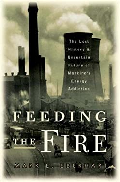 Feeding the Fire: The Lost History and Uncertain Future of Mankind's Energy Addiction 9780307237446