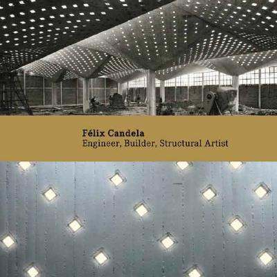 Felix Candela: Engineer, Builder, Structural Artist 9780300122091