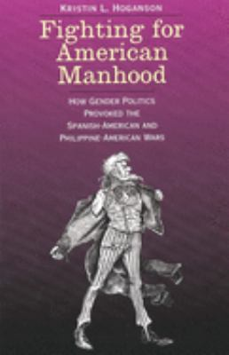 Fighting for American Manhood: How Gender Politics Provoked the Spanish-American and Philippine-American Wars 9780300085549