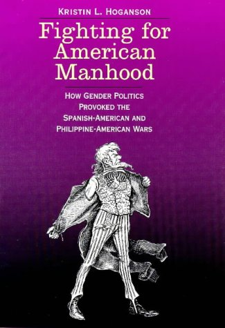 Fighting for American Manhood: How Gender Politics Provoked the Spanish-American and Philippine-American Wars 9780300071818