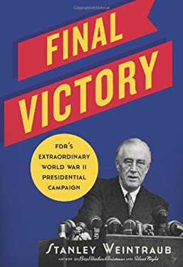 Final Victory: FDR's Extraordinary World War II Presidential Campaign 9780306821134