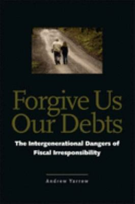 Forgive Us Our Debts: The Intergenerational Dangers of Fiscal Irresponsibility 9780300123531