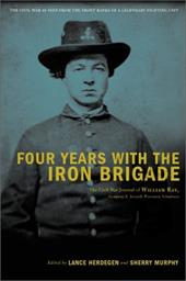 Four Years with the Iron Brigade: The Civil War Journals of William R. Ray, Co. F., Seventh Wisconsin Infantry 862171