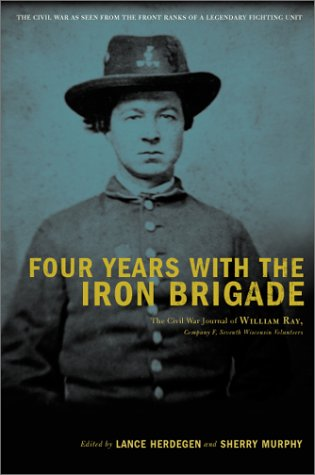 Four Years with the Iron Brigade: The Civil War Journals of William R. Ray, Co. F., Seventh Wisconsin Infantry 9780306811197