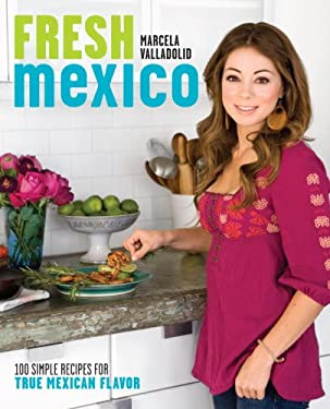 Fresh Mexico: 100 Simple Recipes for True Mexican Flavor 9780307451101
