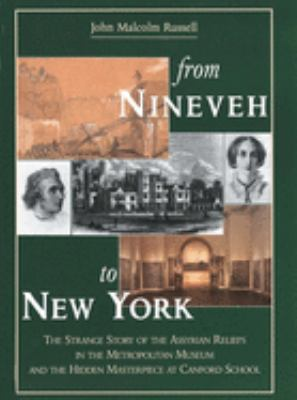 From Nineveh to New York: The Strange Story of the Assyrian Reliefs in the Metropolitan Museum & the Hidden Masterpiece at Canford School 9780300064599