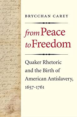 From Peace to Freedom: Quaker Rhetoric and the Birth of American Antislavery, 1657-1761 9780300180770