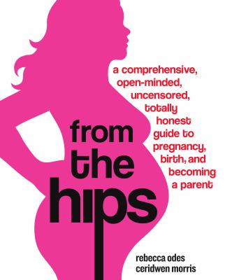 From the Hips: A Comprehensive, Open-Minded, Uncensored, Totally Honest Guide to Pregnancy, Birth, and Becoming a Parent 9780307237088