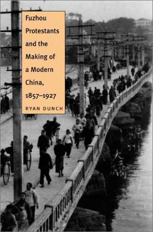 Fuzhou Protestants and the Making of a Modern China, 1857-1927 9780300080506
