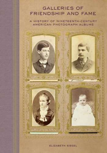 Galleries of Friendship and Fame: A History of Nineteenth-Century American Photograph Albums 9780300154061