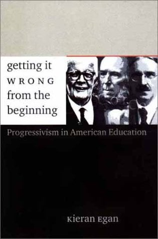 Getting It Wrong from the Beginning: Our Progressivist Inheritance from Herbert Spencer, John Dewey, and Jean Piaget 9780300094336