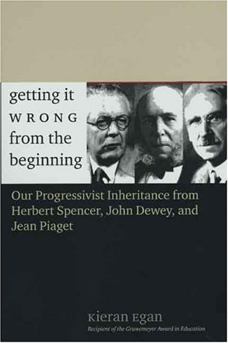 Getting It Wrong from the Beginning: Our Progressivist Inheritance from Herbert Spencer, John Dewey, and Jean Piaget 9780300105100