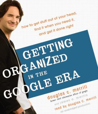 Getting Organized in the Google Era: How to Get Stuff Out of Your Head, Find It When You Need It, and Get It Done Right 9780307712462