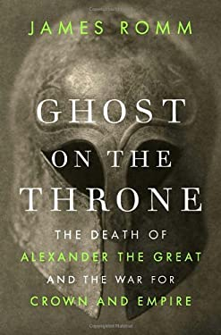 Ghost on the Throne: The Death of Alexander the Great and the War for Crown and Empire 9780307271648