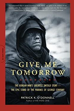 Give Me Tomorrow: The Korean War's Greatest Untold Story--The Epic Stand of the Marines of George Company 9780306820441