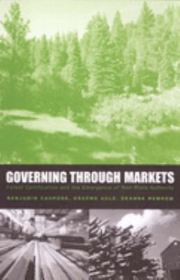 Governing Through Markets: Forest Certification and the Emergence of Non-State Authority 9780300101096