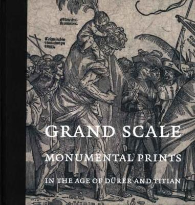Grand Scale: Monumental Prints in the Age of Durer and Titian 9780300138795