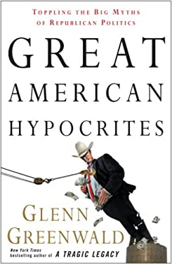 Great American Hypocrites: Toppling the Big Myths of Republican Politics 9780307408662
