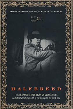 Halfbreed: The Remarkable True Story of George Bent - Caught Between the Worlds of the Indian and the White Man 9780306813207