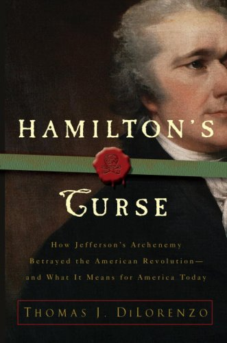 Hamilton's Curse: How Jefferson's Archenemy Betrayed the American Revolution--And What It Means for Americans Today 9780307382849