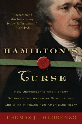 Hamilton's Curse: How Jefferson's Archenemy Betrayed the American Revolution--And What It Means for Americans Today 9780307382856