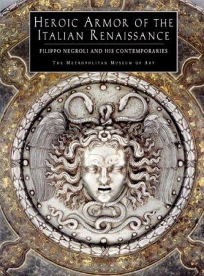 Heroic Armor of the Italian Renaissance: Filippo Negroli and His Contemporaries 9780300086188