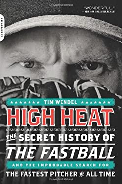 High Heat: The Secret History of the Fastball and the Improbable Search for the Fastest Pitcher of All Time 9780306819704