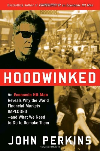 Hoodwinked: An Economic Hit Man Reveals Why the World Financial Markets Imploded--And What We Need to Do to Remake Them 9780307589927