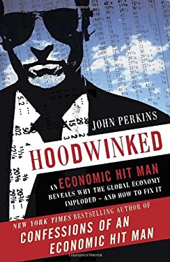Hoodwinked: An Economic Hit Man Reveals Why the Global Economy Imploded -- And How to Fix It 9780307589941