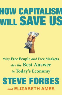 How Capitalism Will Save Us: Why Free People and Free Markets Are the Best Answer in Today's Economy 9780307463098