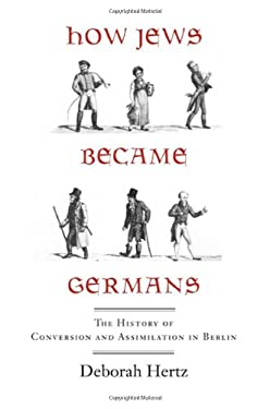 How Jews Became Germans: The History of Conversion and Assimilation in Berlin 9780300110944