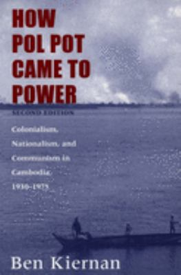 How Pol Pot Came to Power: Colonialism, Nationalism, and Communism in Cambodia, 1930-1975; Second Edition 9780300102628