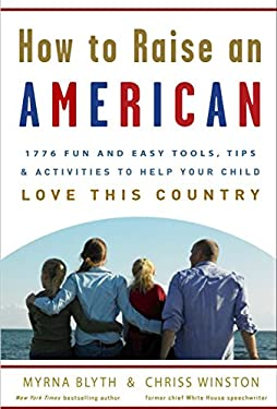 How to Raise an American: 1776 Fun and Easy Tools, Tips, and Activities to Help Your Child Love This Country 9780307339225