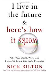 I Live in the Future & Here's How It Works: Why Your World, Work, and Brain Are Being Creatively Disrupted 881184