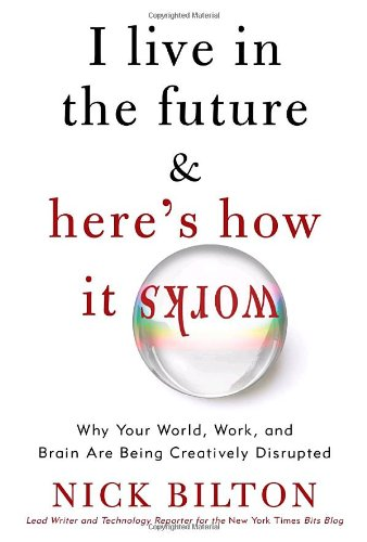 I Live in the Future & Here's How It Works: Why Your World, Work, and Brain Are Being Creatively Disrupted 9780307591111
