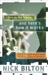 I Live in the Future & Here's How It Works: Why Your World, Work & Brain Are Being Creatively Disrupted 13062691