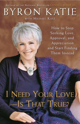 I Need Your Love - Is That True?: How to Stop Seeking Love, Approval, and Appreciation and Start Finding Them Instead 9780307345301