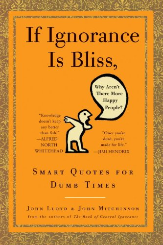 If Ignorance Is Bliss, Why Aren't There More Happy People?: Smart Quotes for Dumb Times 9780307460660