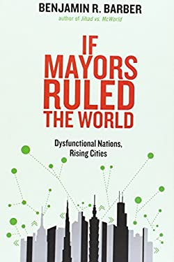 If Mayors Ruled the World: Dysfunctional Nations, Rising Cities 9780300164671